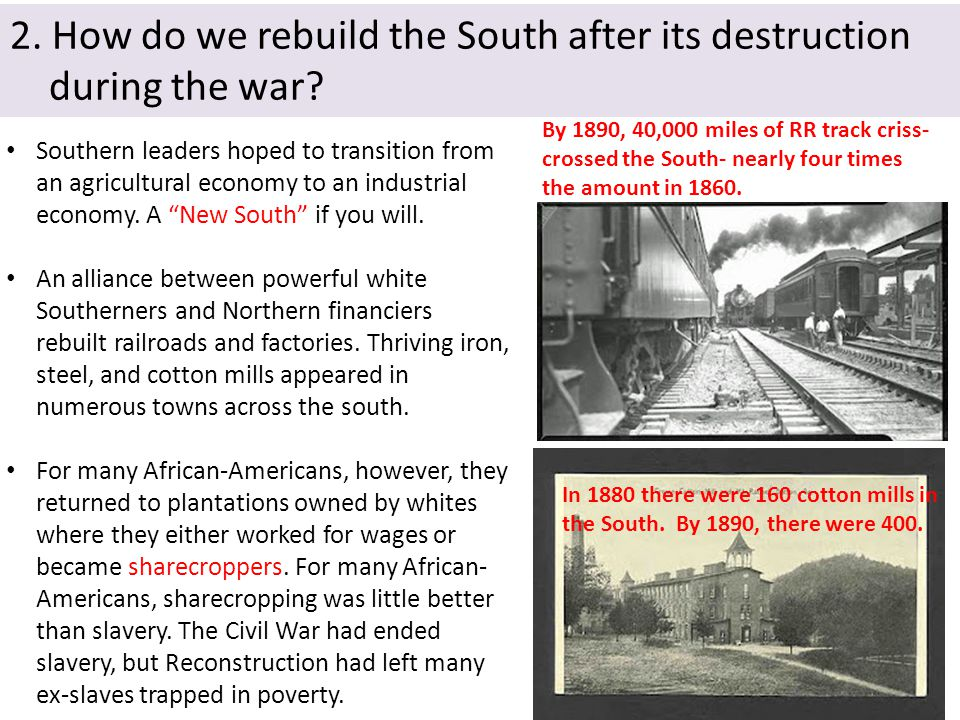 2. How do we rebuild the South after its destruction during the war? Southern leaders hoped to transition from an agricultural economy to an industria