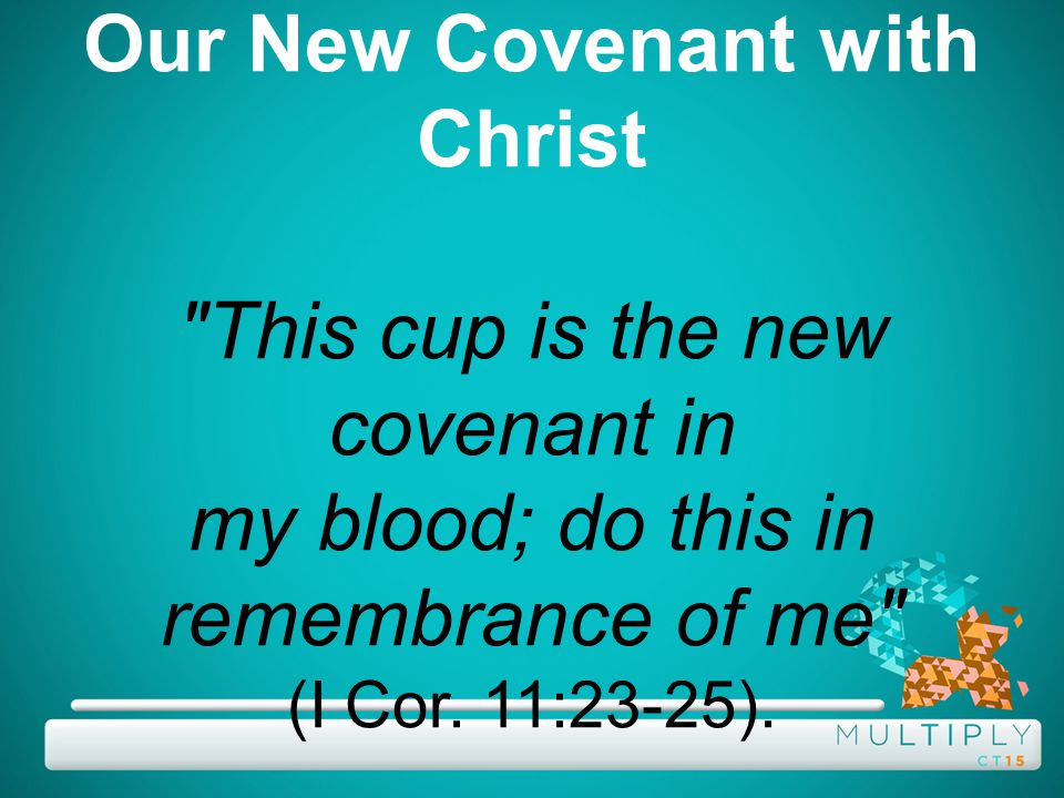 Our New Covenant with Christ This cup is the new covenant in my blood; do this in remembrance of me (I Cor.