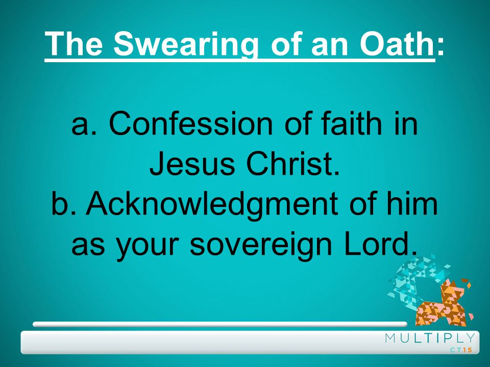 The Swearing of an Oath: a. Confession of faith in Jesus Christ.