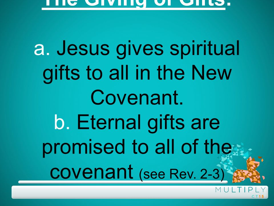 The Giving of Gifts: a. Jesus gives spiritual gifts to all in the New Covenant.