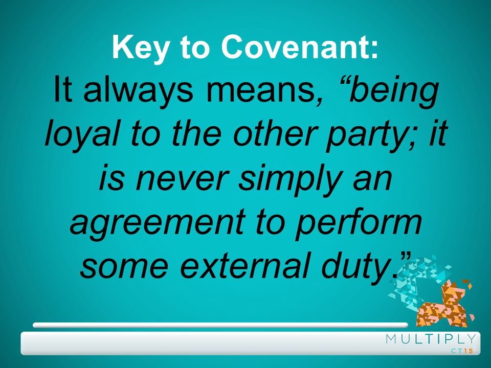 Key to Covenant: It always means, being loyal to the other party; it is never simply an agreement to perform some external duty.