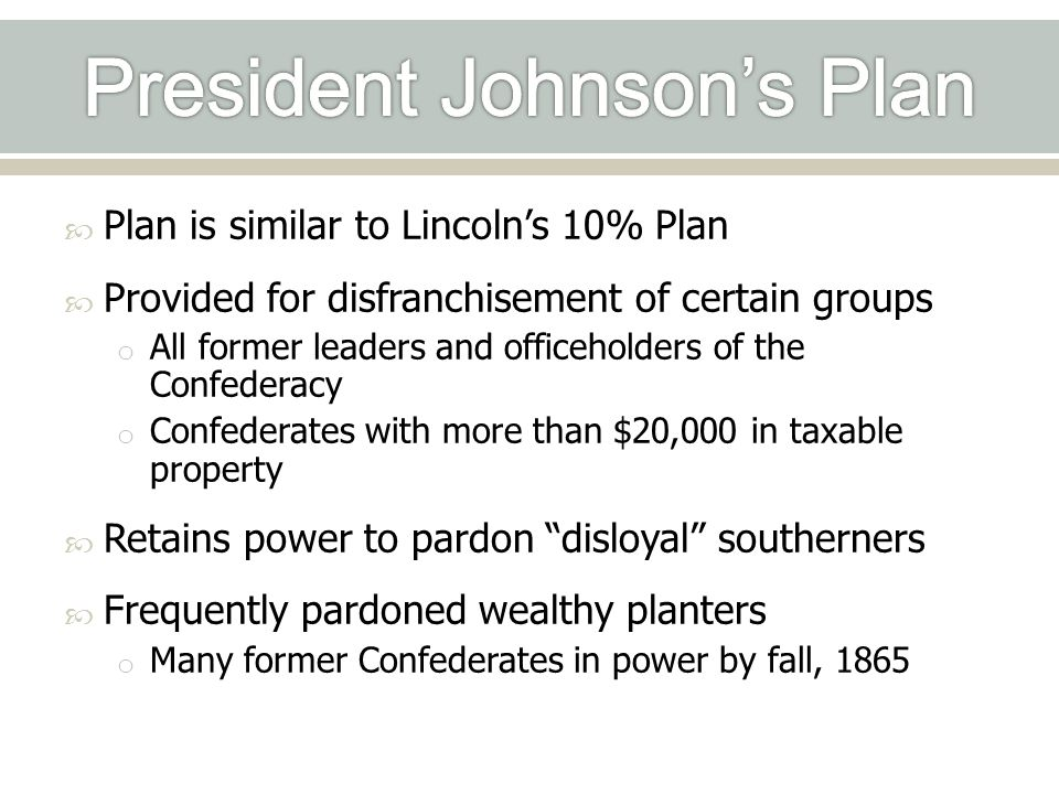  Plan is similar to Lincoln's 10% Plan  Provided for disfranchisement of certain groups o All former leaders and officeholders of the Confederacy o Confederates with more than $20,000 in taxable property  Retains power to pardon disloyal southerners  Frequently pardoned wealthy planters o Many former Confederates in power by fall, 1865