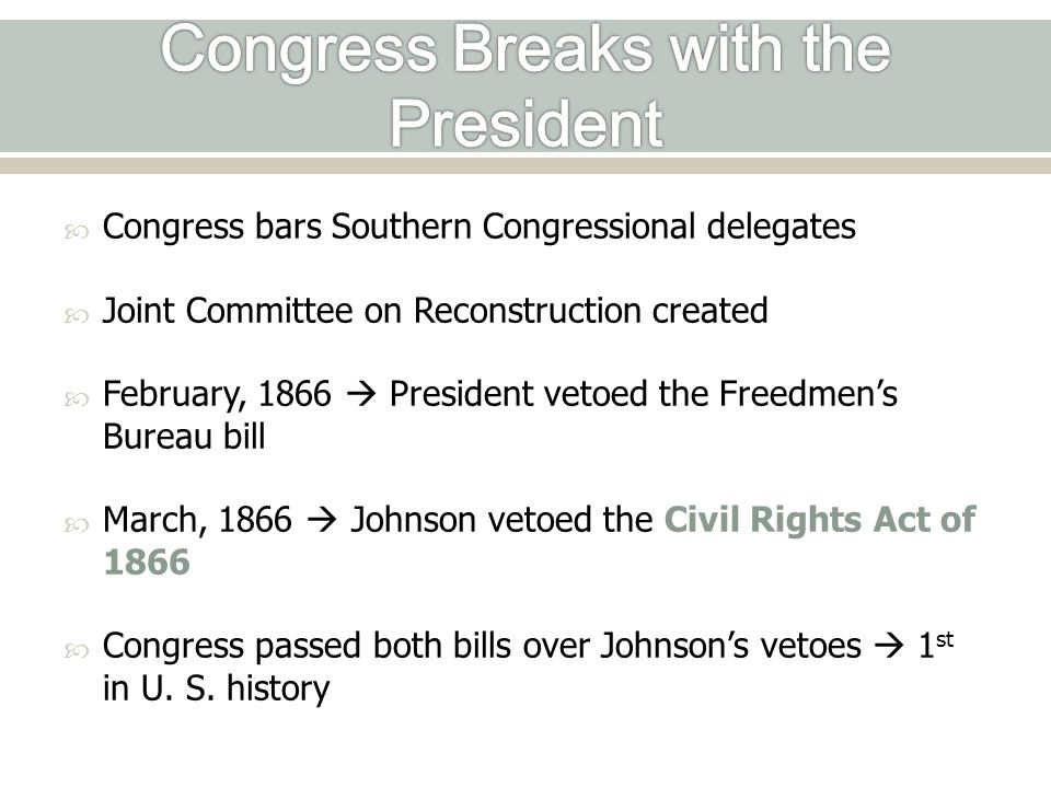  Congress bars Southern Congressional delegates  Joint Committee on Reconstruction created  February, 1866  President vetoed the Freedmen's Bureau bill  March, 1866  Johnson vetoed the Civil Rights Act of 1866  Congress passed both bills over Johnson's vetoes  1 st in U.
