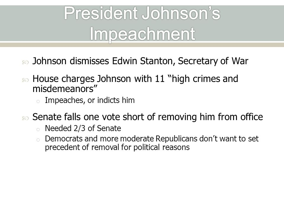 Johnson dismisses Edwin Stanton, Secretary of War  House charges Johnson with 11 high crimes and misdemeanors o Impeaches, or indicts him  Senate falls one vote short of removing him from office o Needed 2/3 of Senate o Democrats and more moderate Republicans don't want to set precedent of removal for political reasons