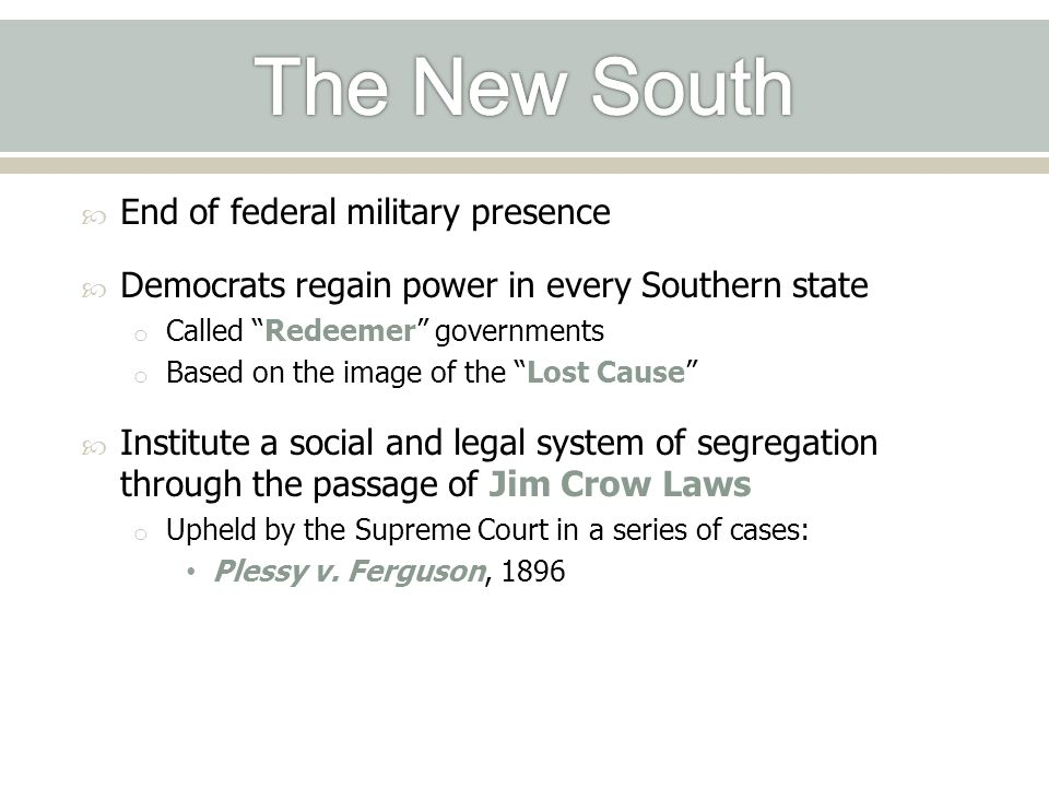  End of federal military presence  Democrats regain power in every Southern state o Called Redeemer governments o Based on the image of the Lost Cause  Institute a social and legal system of segregation through the passage of Jim Crow Laws o Upheld by the Supreme Court in a series of cases: Plessy v.