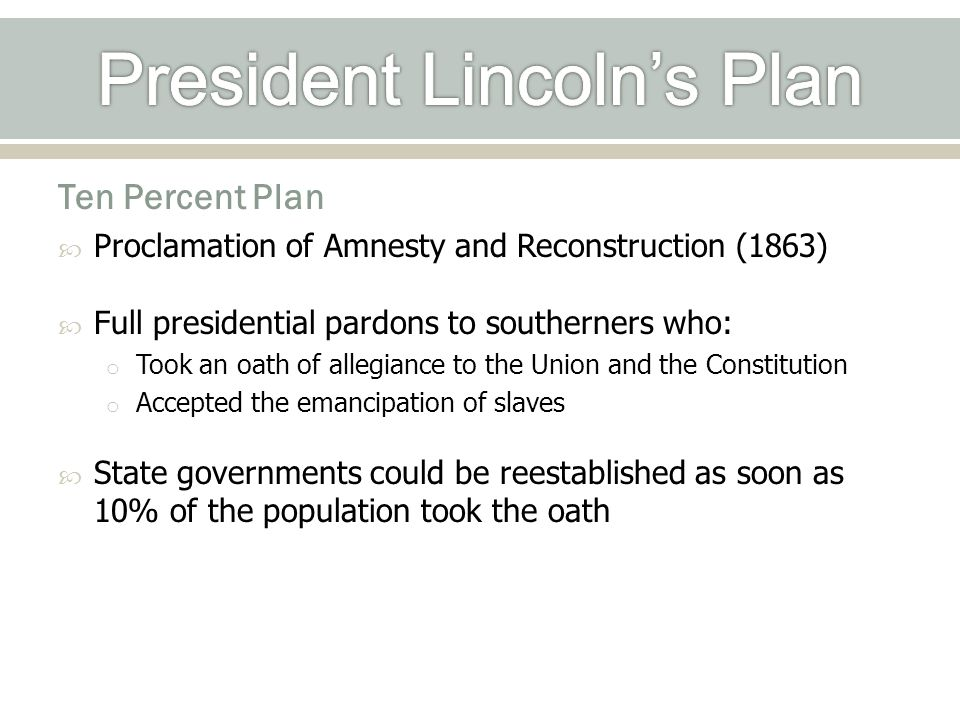 Ten Percent Plan  Proclamation of Amnesty and Reconstruction (1863)  Full presidential pardons to southerners who: o Took an oath of allegiance to the Union and the Constitution o Accepted the emancipation of slaves  State governments could be reestablished as soon as 10% of the population took the oath