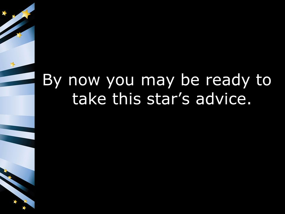 By now you may be ready to take this star's advice.