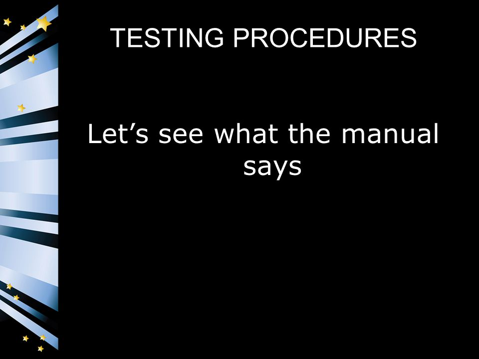 TESTING PROCEDURES Let's see what the manual says
