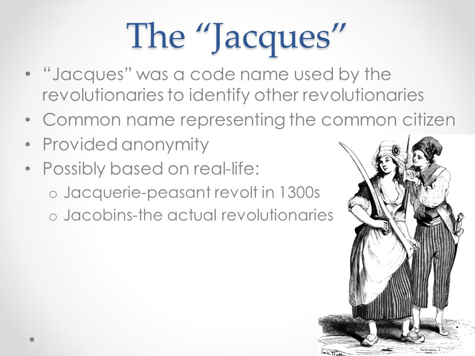 The Jacques Jacques was a code name used by the revolutionaries to identify other revolutionaries Common name representing the common citizen Provided anonymity Possibly based on real-life: o Jacquerie-peasant revolt in 1300s o Jacobins-the actual revolutionaries