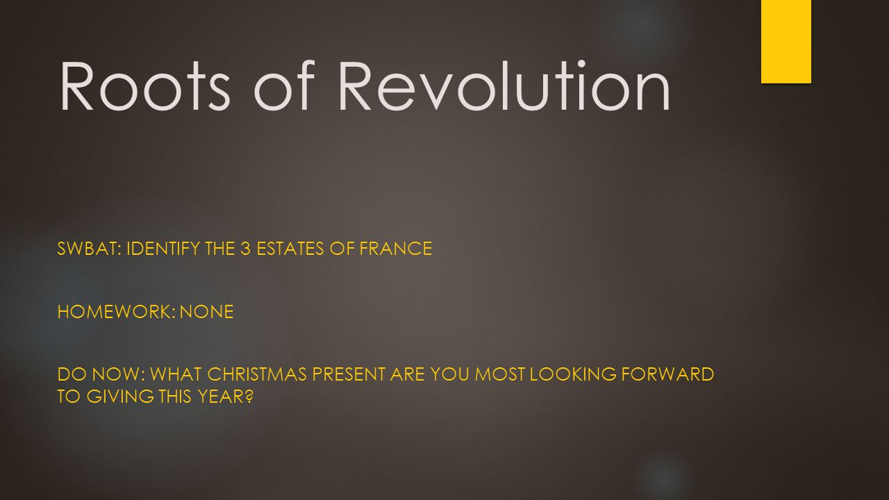 Roots of Revolution SWBAT: IDENTIFY THE 3 ESTATES OF FRANCE HOMEWORK: NONE DO NOW: WHAT CHRISTMAS PRESENT ARE YOU MOST LOOKING FORWARD TO GIVING THIS YEAR