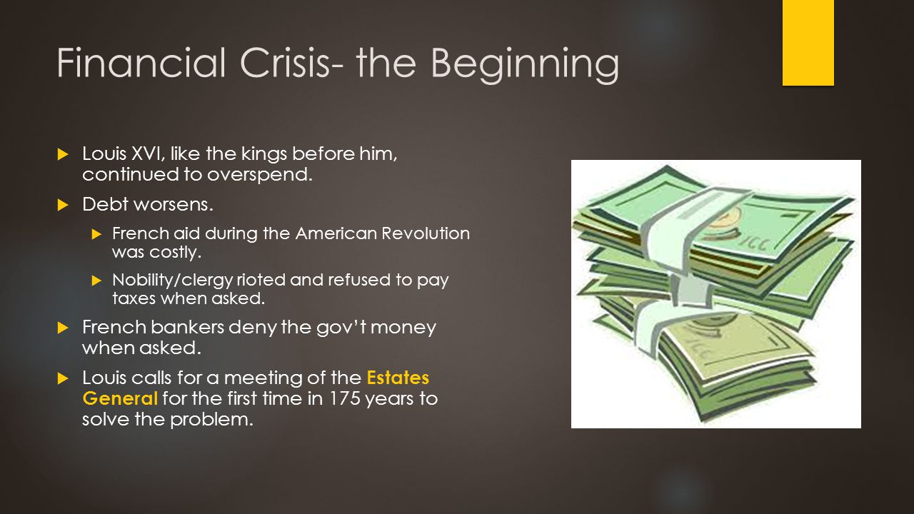 Financial Crisis- the Beginning  Louis XVI, like the kings before him, continued to overspend.