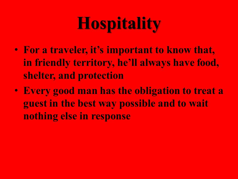 Hospitality For a traveler, it's important to know that, in friendly territory, he'll always have food, shelter, and protection Every good man has the obligation to treat a guest in the best way possible and to wait nothing else in response