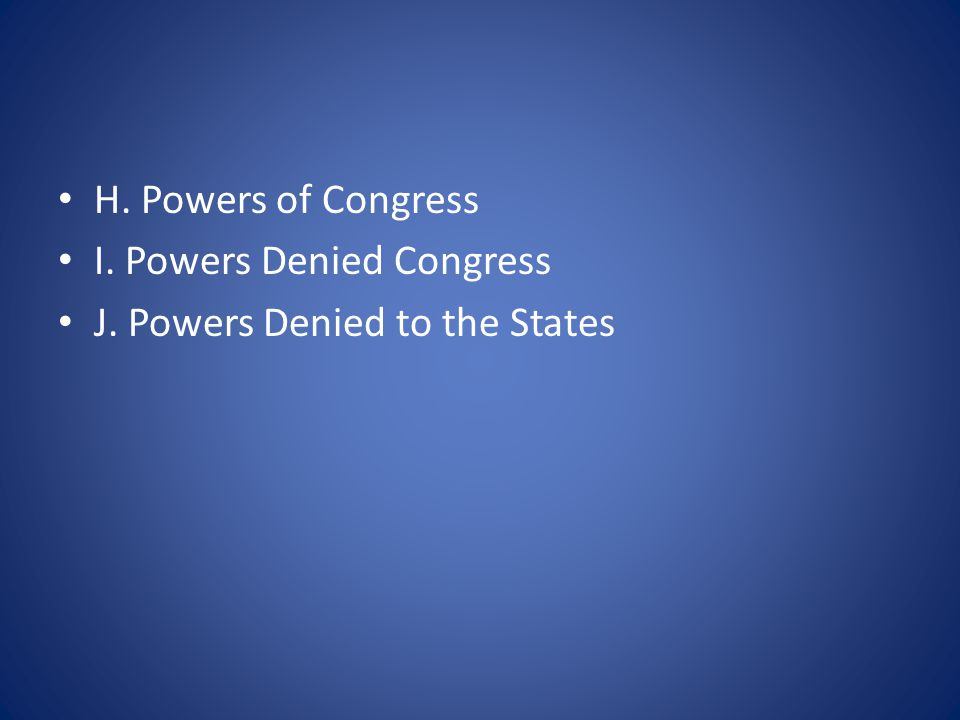 H. Powers of Congress I. Powers Denied Congress J. Powers Denied to the States