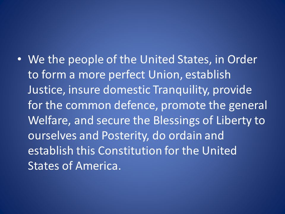 We the people of the United States, in Order to form a more perfect Union, establish Justice, insure domestic Tranquility, provide for the common defence, promote the general Welfare, and secure the Blessings of Liberty to ourselves and Posterity, do ordain and establish this Constitution for the United States of America.