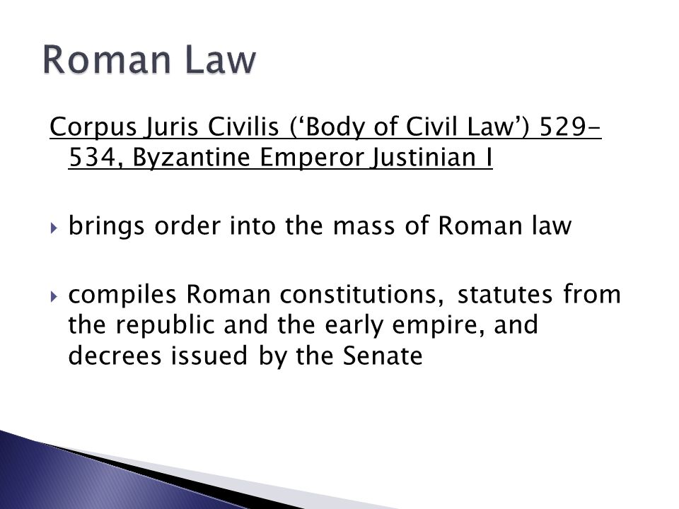 Corpus Juris Civilis ('Body of Civil Law') 529- 534, Byzantine Emperor Justinian I  brings order into the mass of Roman law  compiles Roman constitutions, statutes from the republic and the early empire, and decrees issued by the Senate