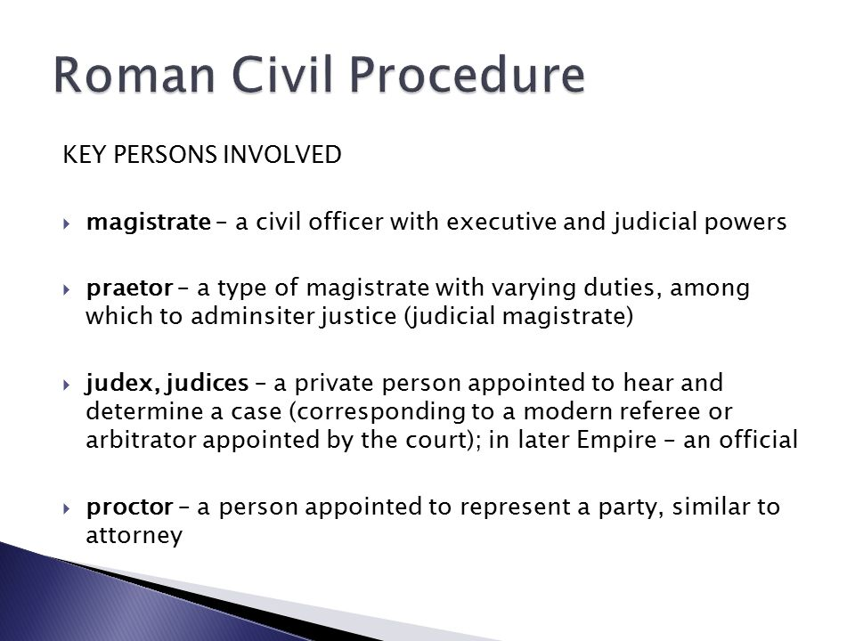 KEY PERSONS INVOLVED  magistrate – a civil officer with executive and judicial powers  praetor – a type of magistrate with varying duties, among which to adminsiter justice (judicial magistrate)  judex, judices – a private person appointed to hear and determine a case (corresponding to a modern referee or arbitrator appointed by the court); in later Empire – an official  proctor – a person appointed to represent a party, similar to attorney