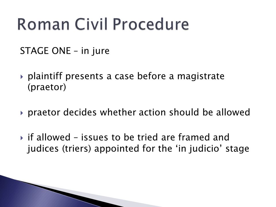 STAGE ONE – in jure  plaintiff presents a case before a magistrate (praetor)  praetor decides whether action should be allowed  if allowed – issues to be tried are framed and judices (triers) appointed for the 'in judicio' stage