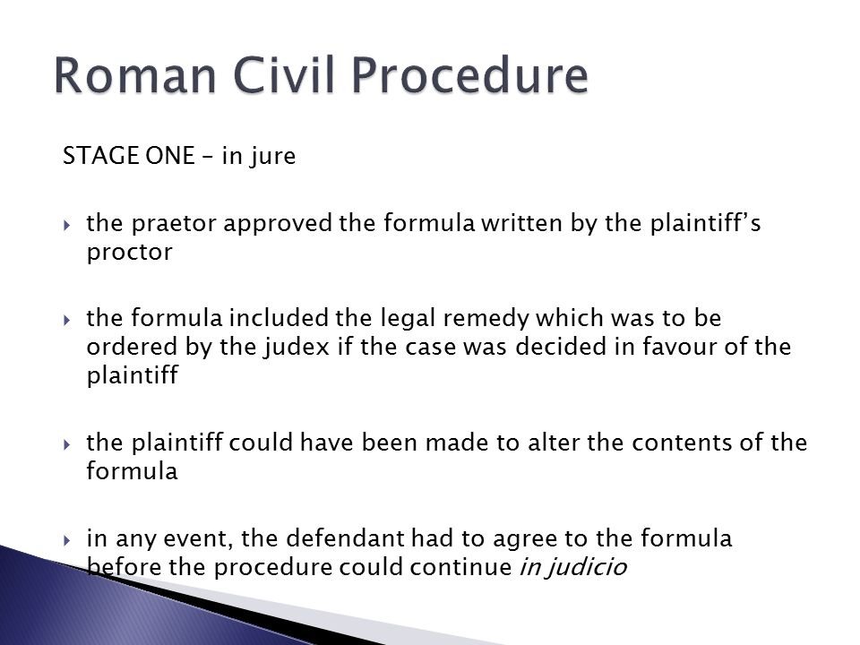 STAGE ONE – in jure  the praetor approved the formula written by the plaintiff's proctor  the formula included the legal remedy which was to be ordered by the judex if the case was decided in favour of the plaintiff  the plaintiff could have been made to alter the contents of the formula  in any event, the defendant had to agree to the formula before the procedure could continue in judicio