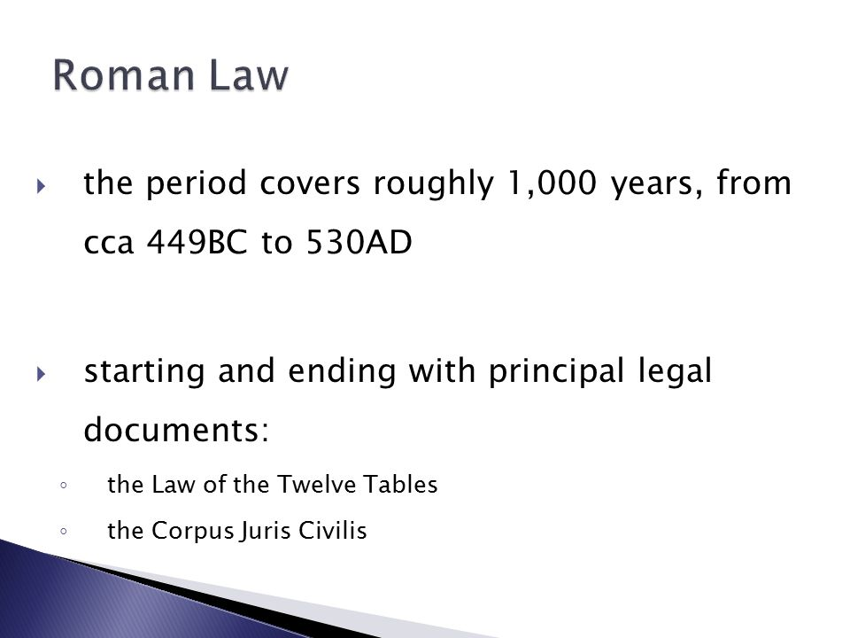  the period covers roughly 1,000 years, from cca 449BC to 530AD  starting and ending with principal legal documents: ◦ the Law of the Twelve Tables ◦ the Corpus Juris Civilis