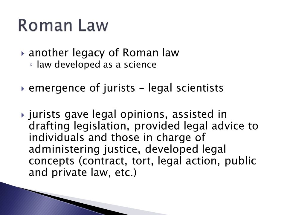  another legacy of Roman law ◦ law developed as a science  emergence of jurists – legal scientists  jurists gave legal opinions, assisted in drafting legislation, provided legal advice to individuals and those in charge of administering justice, developed legal concepts (contract, tort, legal action, public and private law, etc.)