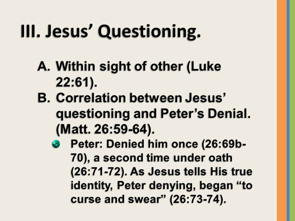 III. Jesus' Questioning. A.Within sight of other (Luke 22:61).