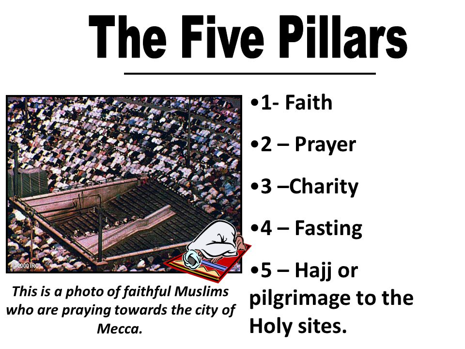 1- Faith 2 – Prayer 3 –Charity 4 – Fasting 5 – Hajj or pilgrimage to the Holy sites.