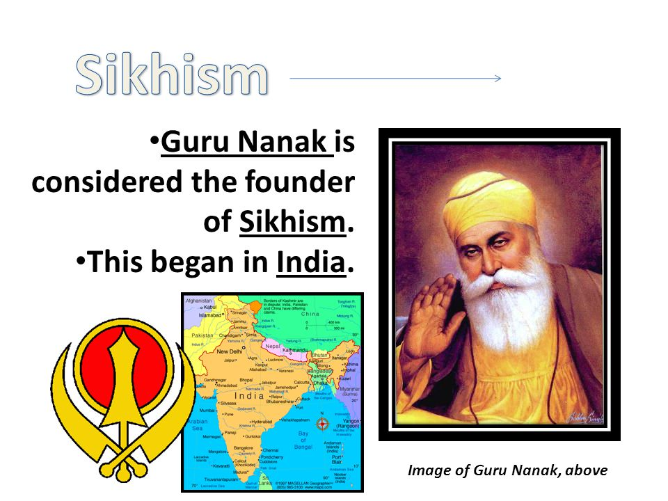 Guru Nanak is considered the founder of Sikhism. This began in India. Image of Guru Nanak, above