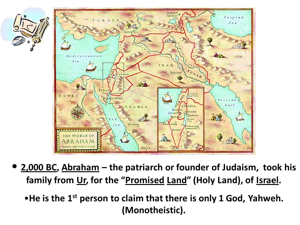 2,000 BC, Abraham – the patriarch or founder of Judaism, took his family from Ur, for the Promised Land (Holy Land), of Israel.