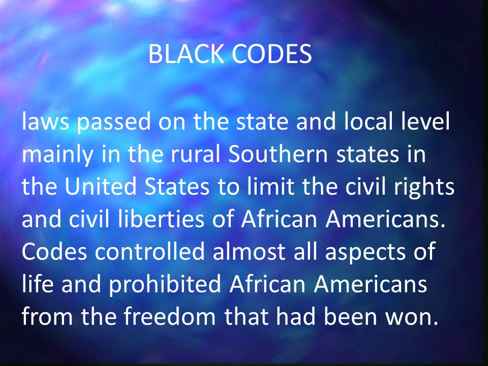 laws passed on the state and local level mainly in the rural Southern states in the United States to limit the civil rights and civil liberties of African Americans.
