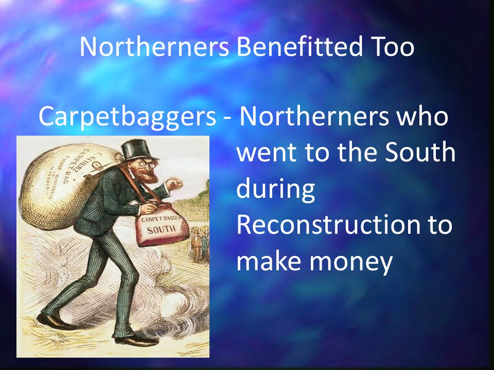Northerners Benefitted Too Carpetbaggers - Northerners who went to the South during Reconstruction to make money