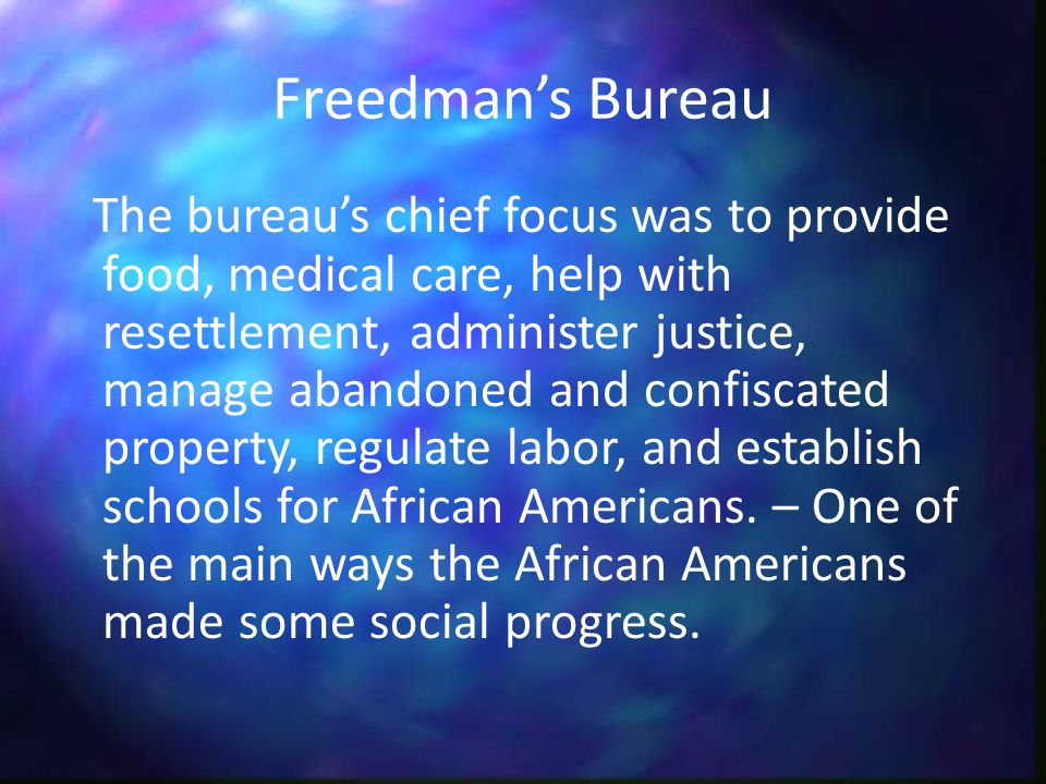 Freedman's Bureau The bureau's chief focus was to provide food, medical care, help with resettlement, administer justice, manage abandoned and confiscated property, regulate labor, and establish schools for African Americans.