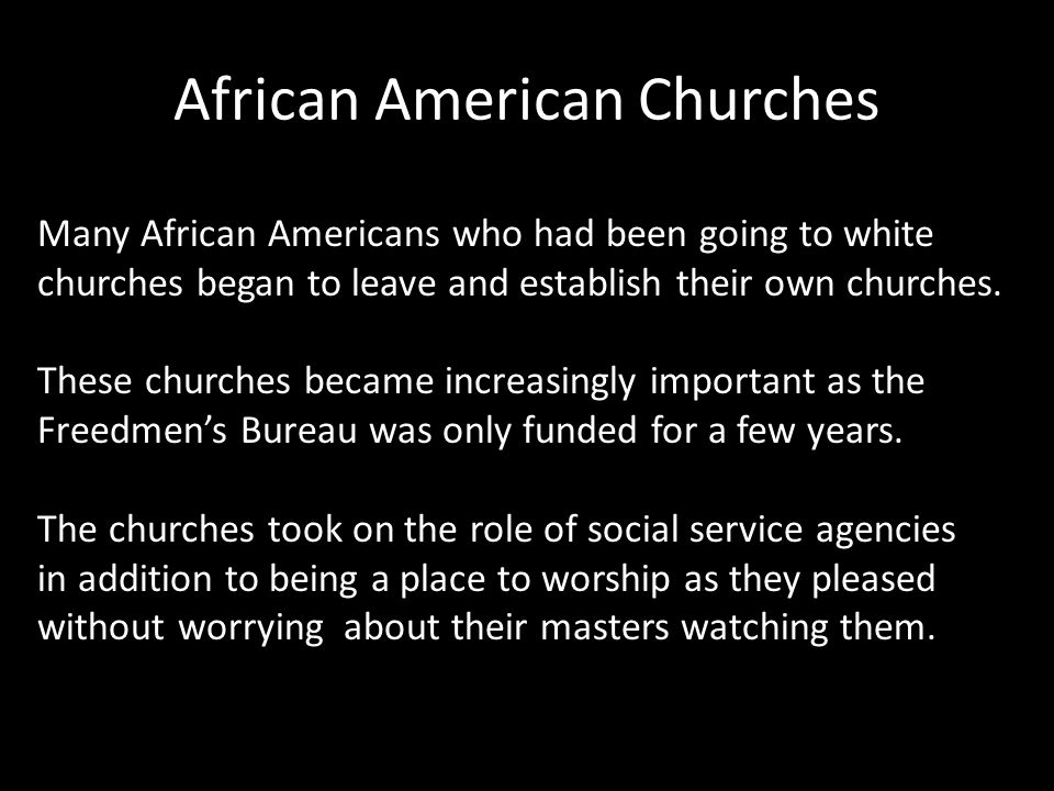 African American Churches Many African Americans who had been going to white churches began to leave and establish their own churches.