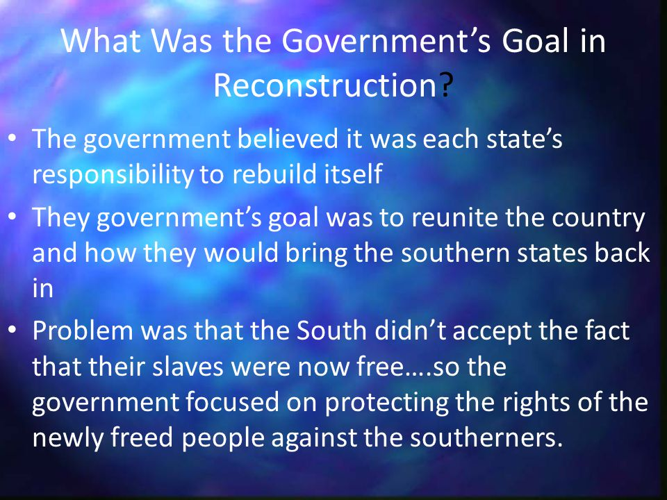 What Was the Government's Goal in Reconstruction? The government believed it was each state's responsibility to rebuild itself They government's goal