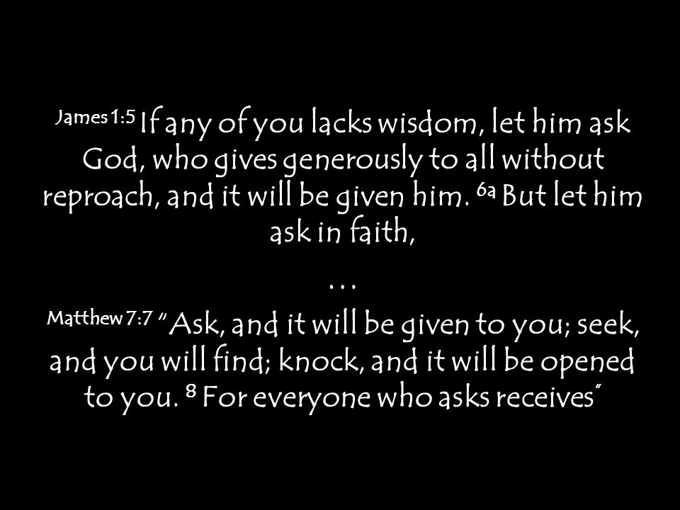 James 1:5 If any of you lacks wisdom, let him ask God, who gives generously to all without reproach, and it will be given him. 6a But let him ask in f