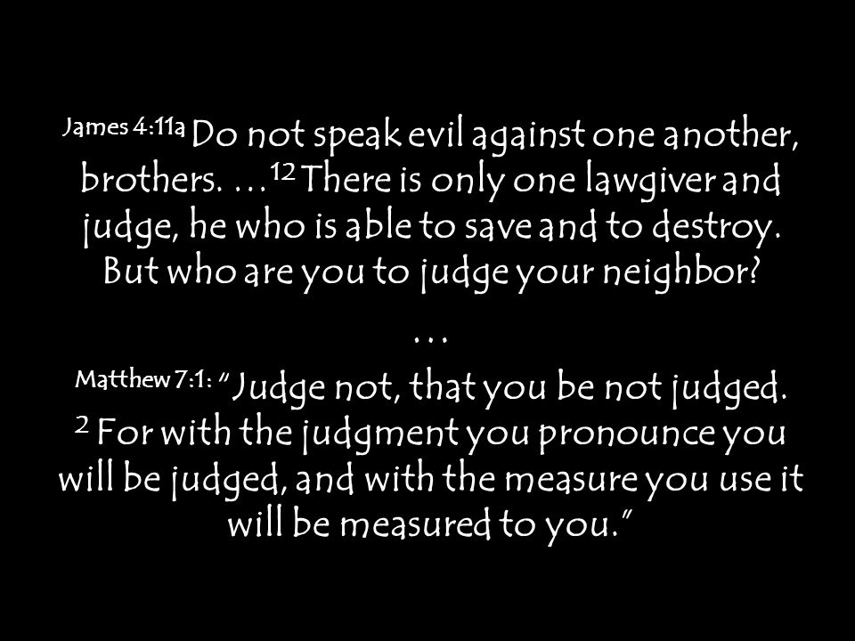 James 4:11a Do not speak evil against one another, brothers.