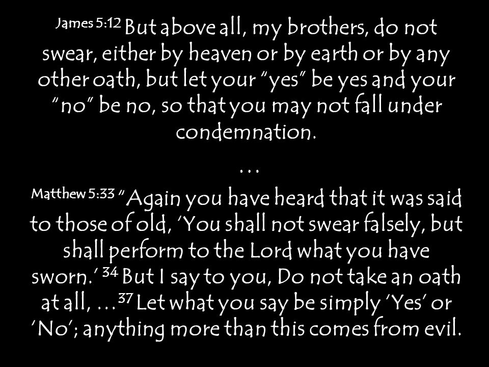 James 5:12 But above all, my brothers, do not swear, either by heaven or by earth or by any other oath, but let your yes be yes and your no be no, so that you may not fall under condemnation.