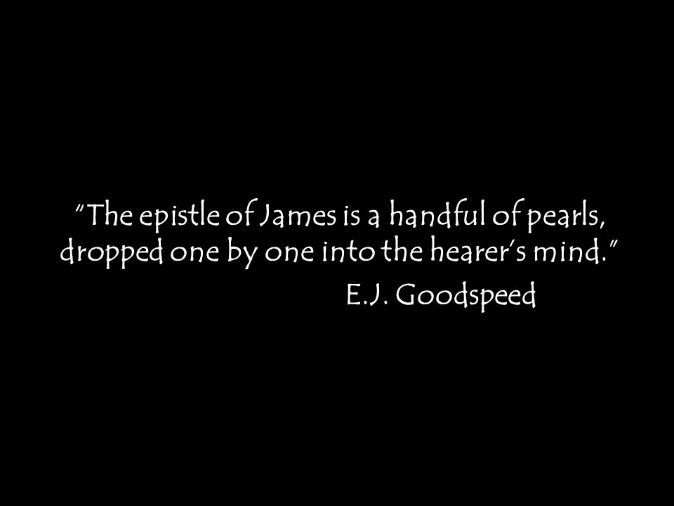 """The epistle of James is a handful of pearls, dropped one by one into the hearer's mind."" E.J. Goodspeed"