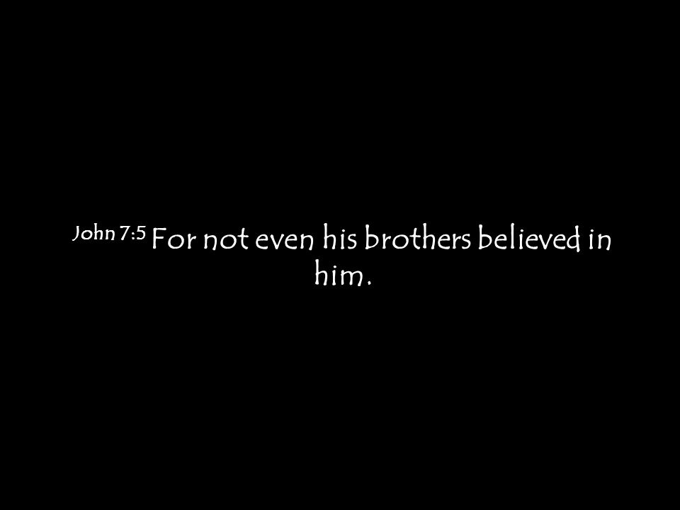 John 7:5 For not even his brothers believed in him.