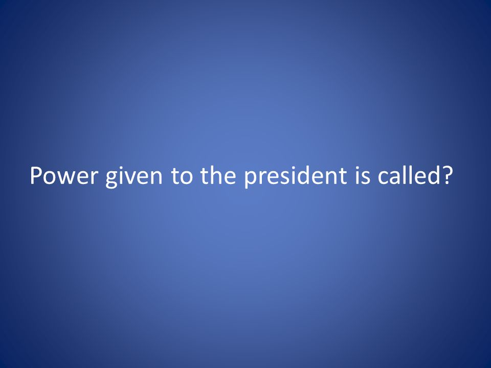 Power given to the president is called