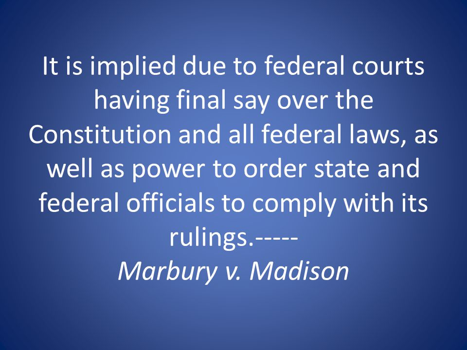 It is implied due to federal courts having final say over the Constitution and all federal laws, as well as power to order state and federal officials to comply with its rulings.----- Marbury v.