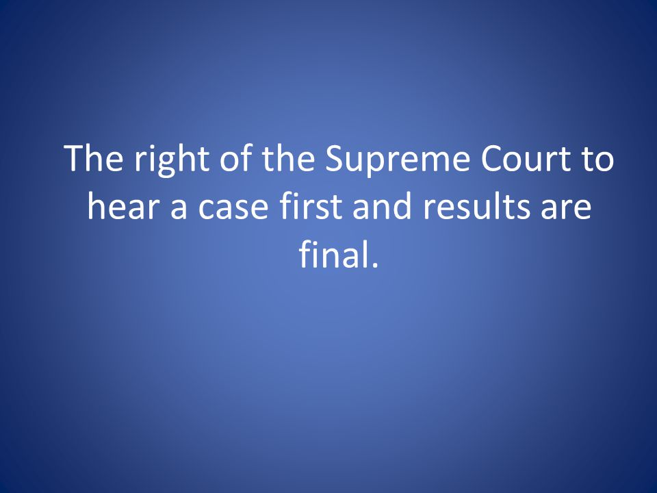 The right of the Supreme Court to hear a case first and results are final.