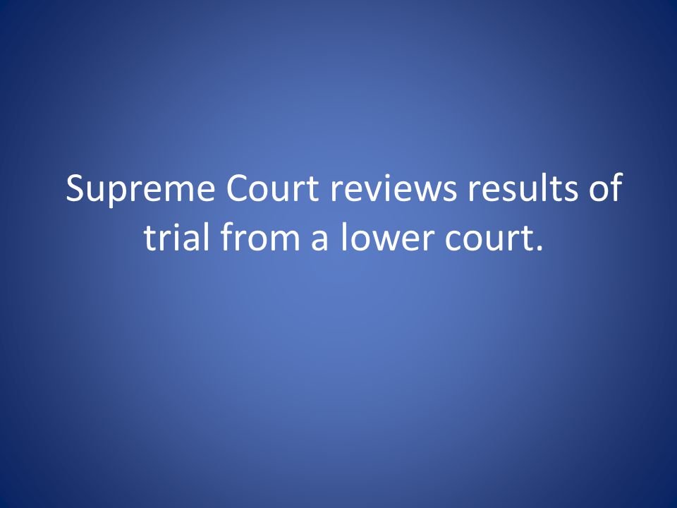 Supreme Court reviews results of trial from a lower court.