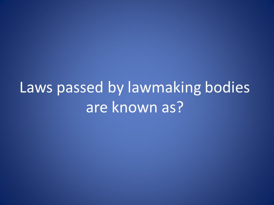 Laws passed by lawmaking bodies are known as