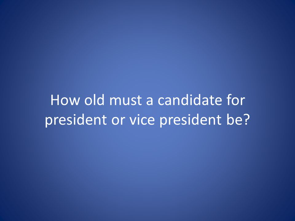 How old must a candidate for president or vice president be