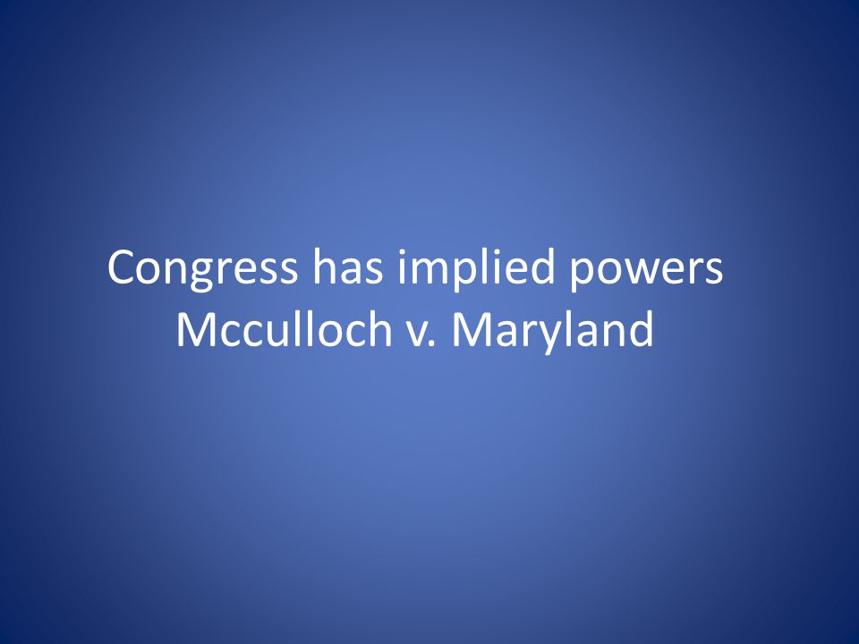 Congress has implied powers Mcculloch v. Maryland