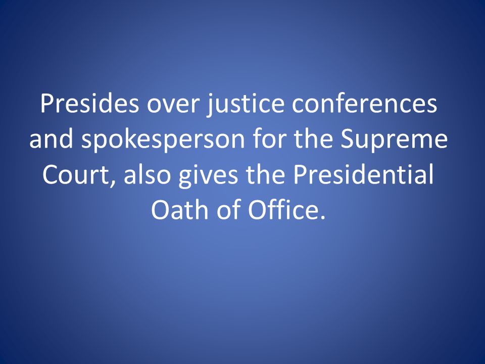 Presides over justice conferences and spokesperson for the Supreme Court, also gives the Presidential Oath of Office.