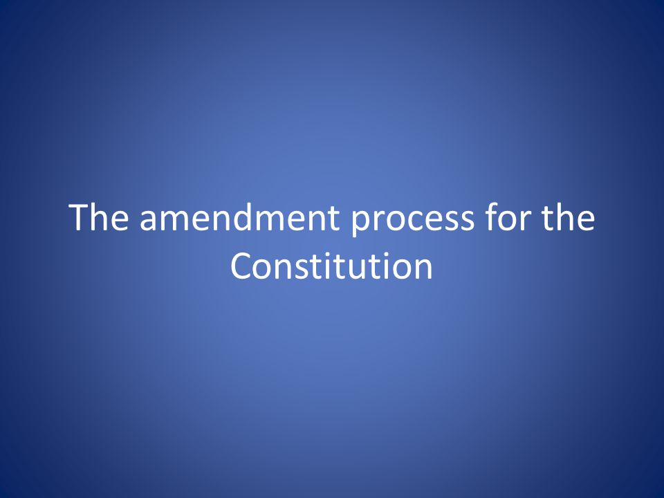 The amendment process for the Constitution