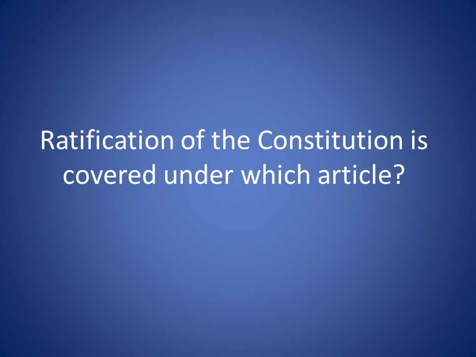 Ratification of the Constitution is covered under which article