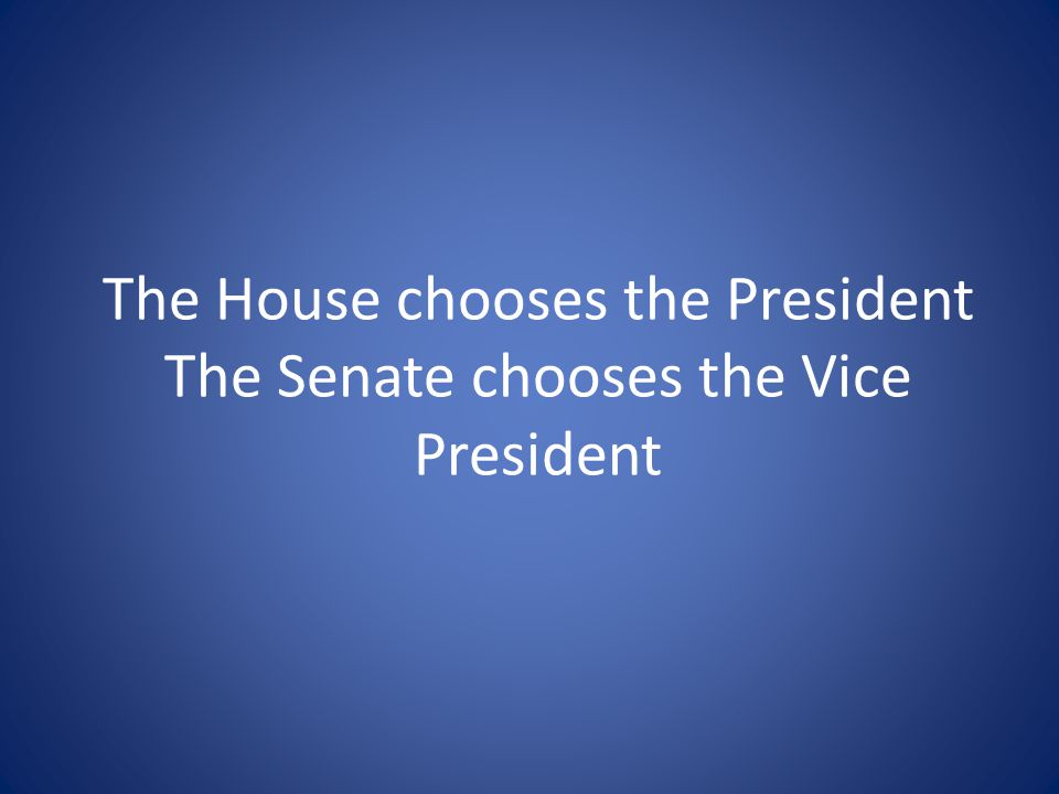 The House chooses the President The Senate chooses the Vice President