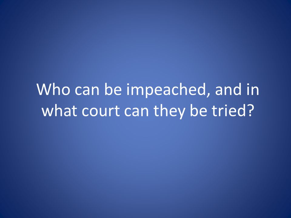 Who can be impeached, and in what court can they be tried